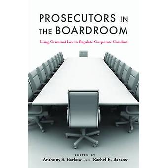 Prosecutors in the Boardroom Using Criminal Law to Regulate Corporate Conduct by Barkow & Anthony S.
