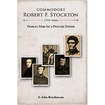 Commodore Robert F. Stockton 17951866 Protean Man for a Protean Nation by Brockmann & R. John