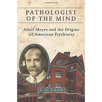 Pathologist of the Mind - Adolf Meyer and the Origins of American Psyc
