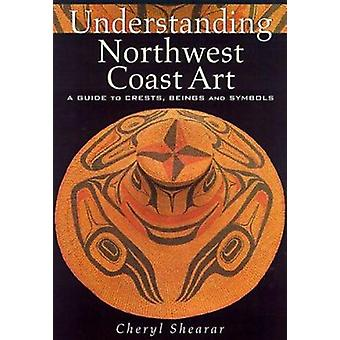 Understanding Northwest Coast Art - A Guide to Crests - Beings - and S