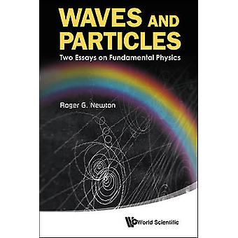 Waves and Particles - Two Essays on Fundamental Physics by Roger G. Ne