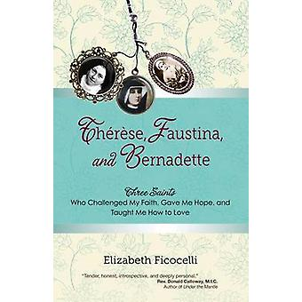 Therese - Faustina and Bernadette - Three Saints Who Challenged My Fai