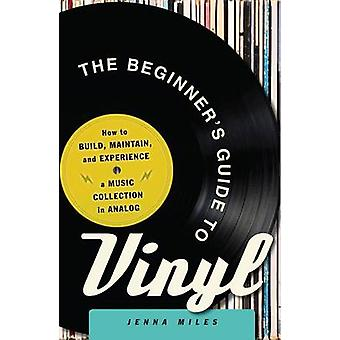 The Beginner's Guide to Vinyl - How to Build - Maintain - and Experien
