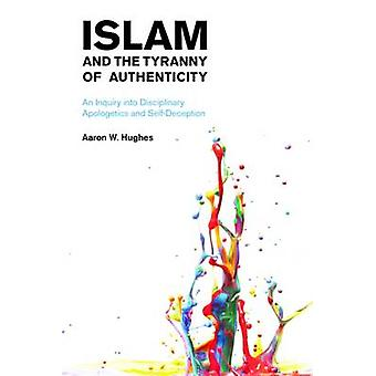 Islam and the Tyranny of Authenticity - An Inquiry into Disciplinary A