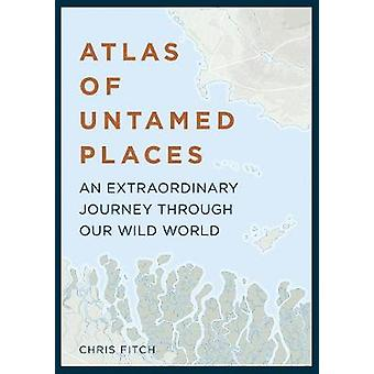 Atlas of Untamed Places - An extraordinary journey through our wild wo