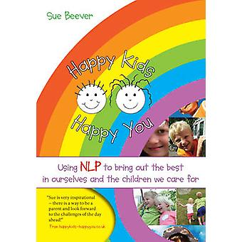 Happy Kids Happy You - Using NLP to Bring Out the Best in Ourselves an