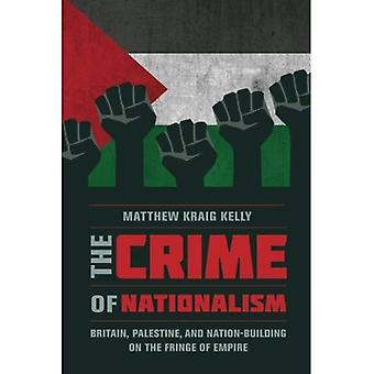 The Crime of Nationalism: Britain, Palestine, and Nation-Building on the Fringe of Empire