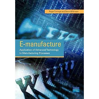 EManufacture Application of Advanced Technology to Manufacturing Processes by Timings & R. L.