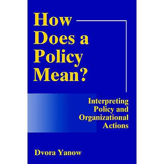 How Does a Policy Mean Interpreting Policy and Organizational Actions by Yanow & Dvora