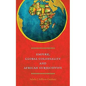 Empire Global Coloniality and African Subjectivity by NdlovuGatsheni & Sabelo J.
