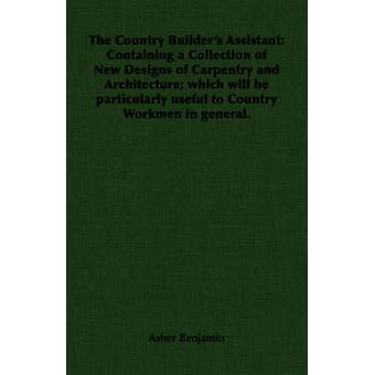 The Country Builders Assistant Containing a Collection of New Designs of Carpentry and Architecture which will be particularly useful to Country Workmen in general. by Benjamin & Asher