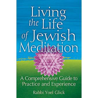 Living the Life of Jewish Meditation - A Comprehensive Guide to Practi
