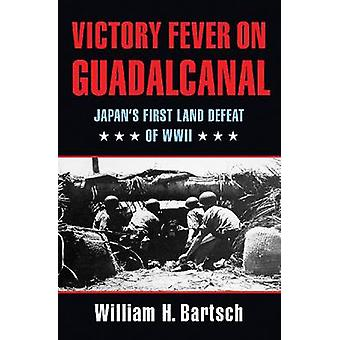 Victory Fever on Guadalcanal - Japan's First Land Defeat of World War
