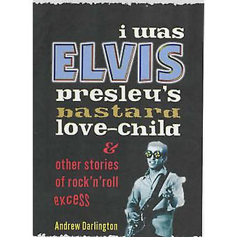 I Was Elvis Presley's Bastard Love-child - and Other Stories of Rock N