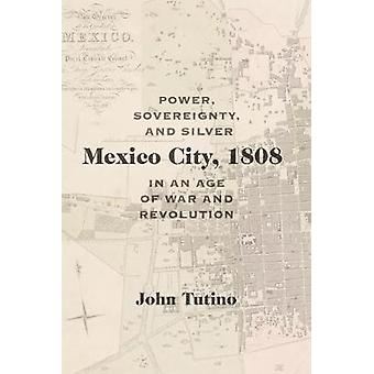 Mexico City - 1808 - Power - Sovereignty - and Silver in an Age of War