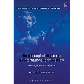 The Concept of Mens Rea in International Criminal Law The Case for a Unified Approach by Elewa Badar & Mohame