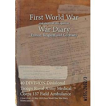 40 DIVISION Divisional Troops Royal Army Medical Corps 137 Field Ambulance  2 June 1916  31 May 1919 First World War War Diary WO9526023 by WO9526023