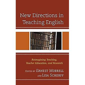 New Directions in Teaching English Reimagining Teaching Teacher Education and Research by Morrell & Ernest
