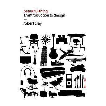 Beautiful Thing An Introduction to Design by Clay & Robert
