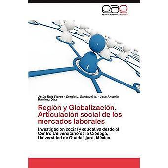 Region y Globalizacion. Articulacion Social de Los Mercados Laborales by Ruiz Flores & Jess