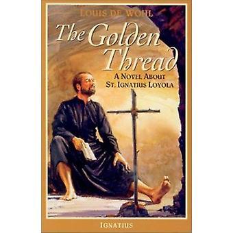 The Golden Thread - A Novel About St. Ignatius Loyola by Louis De Wohl