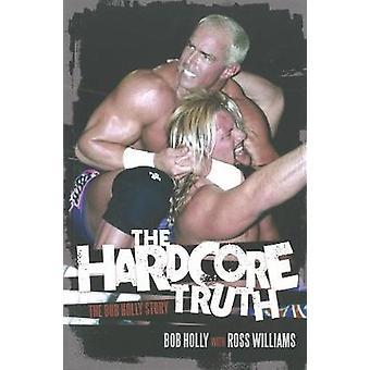 The Hardcore Truth - The Bob Holly Story by Ross Williams - Bob Holly