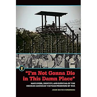 I'm Not Gonna Die in This Damn Place: Manliness, Identity, and Survival of the Mexican American Vietnam Prisoners of War