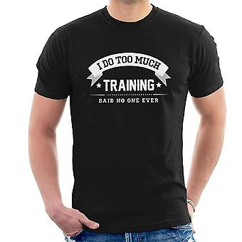 I Do Too Much Training Said No One Ever Men's T-Shirt