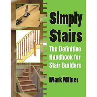 Simply Stairs - The Definitive Handbook for Stair Builders by Mark Mil