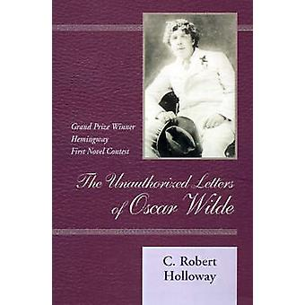 The Unauthorized Letters of Oscar Wilde by Holloway & C. Robert