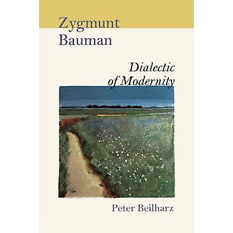 Zygmunt Bauman Dialectic of Modernity by Beilharz & Peter