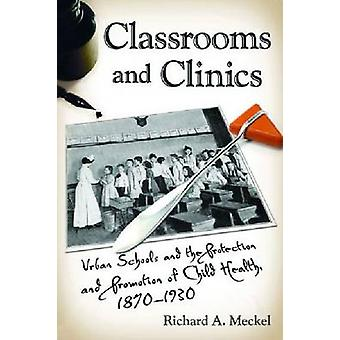 Classrooms and Clinics Urban Schools and the Protection and Promotion of Child Health 18701930 by Meckel & Richard A.