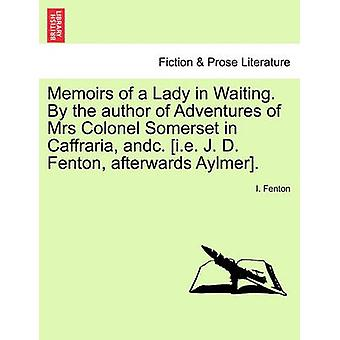 Memoirs of a Lady in Waiting. By the author of Adventures of Mrs Colonel Somerset in Caffraria andc. i.e. J. D. Fenton afterwards Aylmer. by Fenton & I.