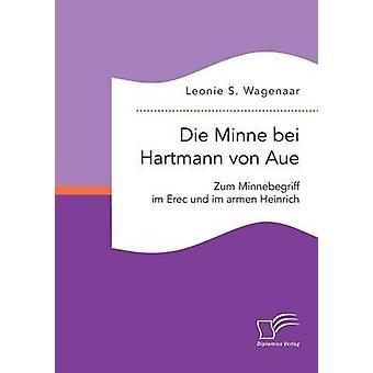 Die Minne bei Hartmann von Aue Zum Minnebegriff im Erec und im armen Heinrich di Wagenaar & Leonie S.