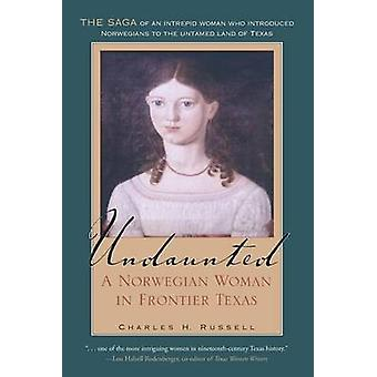 Undaunted - A Norwegian Woman in Frontier Texas by Charles H. Russell