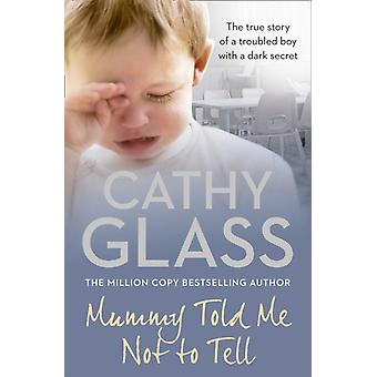 Mummy Told Me Not to Tell: The true story of a troubled boy with a dark secret (Paperback) by Glass Cathy