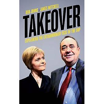 Takeover - Explaining the Extraordinary Rise of the SNP by Rob Johns -