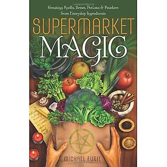 Supermarket Magic: Creating Spells, Brews, Potions and Powders from Everyday Ingredients