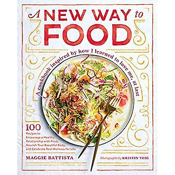 A New Way to Food: 100 Recipes to Encourage a Healthy Relationship with Food, Nourish Your Beautiful Body, and Celebrate Real Wellness in Life