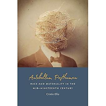 Antebellum Posthuman: Race and Materiality in the Mid-Nineteenth Century