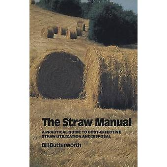 The Straw Manual  A practical guide to costeffective straw utilization and disposal by Butterworth & Bill