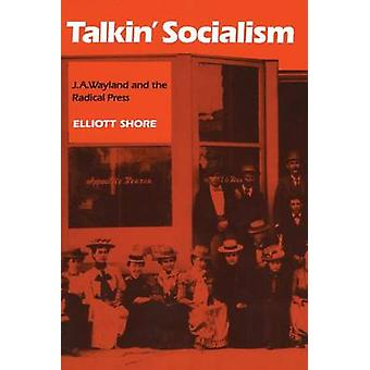 Talkin Socialism J. A. Wayland and the Role of the Press in American Radicalism 18901912 by Shore & Elliott
