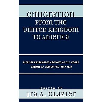 Emigration from the United Kingdom to America Volume 12 Lists of Passengers Arriving at U.S. Ports March 1877May 1878 by Glazier & Ira A.