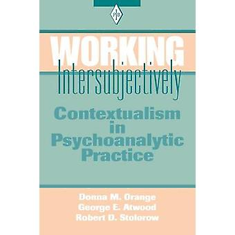 Working Intersubjectively Contextualism in Psychoanalytic Practice by Orange & Donna M.