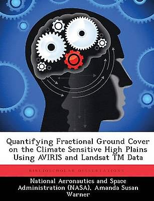 Quantifying Fractional Ground Cover on the Climate Sensitive High Plains Using AVIRIS and Landsat TM Data by National Aeronautics and Space Administr