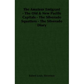 The Amateur Emigrant  The Old  New Pacific Capitals  The Silverado Squatters  The Silverado Diary by Stevenson & Robert Louis