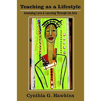 Teaching as a Lifestyle  Accessing Love  Learning Through the Arts by Hawkins & Cynthia G.