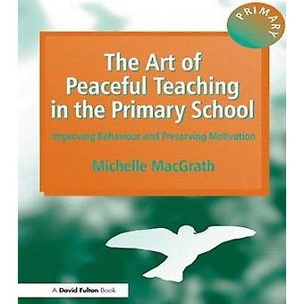 The Art of Peaceful Teaching in the Primary School  Improving Behaviour  Preserving Motivation by Macgrath & Michelle