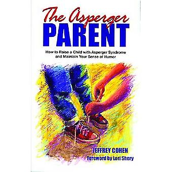The Asperger Parent How to Raise a Child with Asperger Syndrome and Maintain Your Sense of Humor by Cohen & Jeffrey