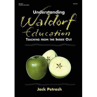 Understanding Waldorf Education - Teaching from the Inside Out by Jack